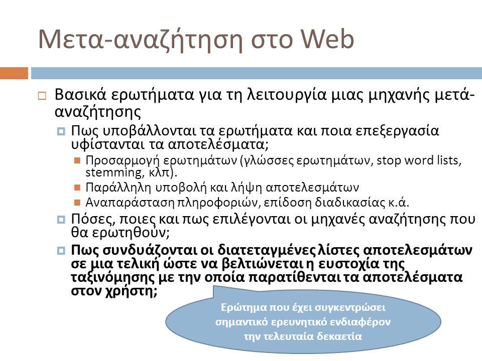 Μετα-αναζήτηση στο Web  Βασικά ερωτήματα για τη λειτουργία μιας μηχανής μετά- αναζήτησης  Πως υποβάλλονται τα ερωτήματα και ποια επεξεργασία υφίστανται τα αποτελέσματα;  Προσαρμογή ερωτημάτων (γλώσσες ερωτημάτων, stop word lists, stemming, κλπ).