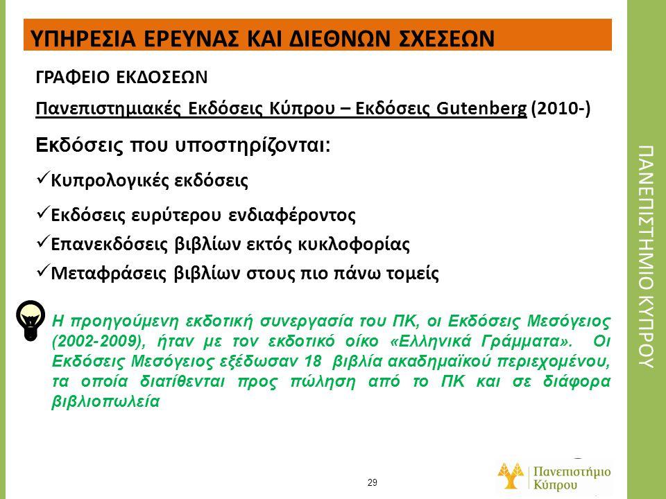 Π Α ΝΕΠΙΣΤΗΜΙΑΚΕΣΕ Κ ΔΟΣΕΙΣΚ Υ ΠΡΟΥ Πανεπιστημιακές Εκδόσεις Κύπρου – Εκδόσεις Gutenberg (2010-) 29 ΤΟΜΕΑΣ ΕΡΕΥΝΑΣ ΥΠΗΡΕΣΙΑ ΕΡΕΥΝΑΣ ΚΑΙ ΔΙΕΘΝΩΝ ΣΧΕΣΕΩ
