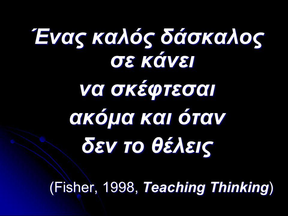 Ένας καλός δάσκαλος σε κάνει να σκέφτεσαι ακόμα και όταν δεν το θέλεις (Fisher, 1998, Teaching Thinking)