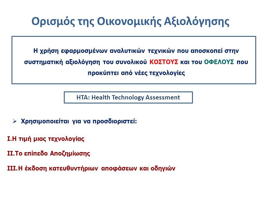 Ορισμός της Οικονομικής Αξιολόγησης  Χρησιμοποιείται για να προσδιοριστεί: I.H τιμή μιας τεχνολογίας II.Το επίπεδο Αποζημίωσης III.Η έκδοση κατευθυντήριων αποφάσεων και οδηγιών Η χρήση εφαρμοσμένων αναλυτικών τεχνικών που αποσκοπεί στην συστηματική αξιολόγηση του συνολικού ΚΟΣΤΟΥΣ και του ΟΦΕΛΟΥΣ που προκύπτει από νέες τεχνολογίες HTA: Health Technology Assessment