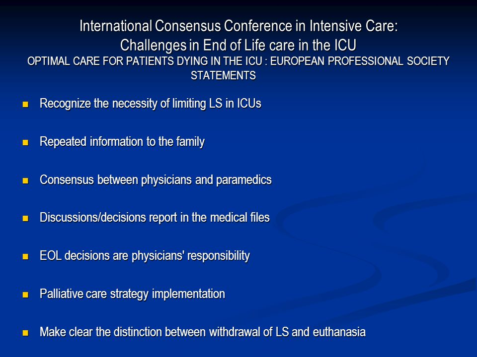 International Consensus Conference in Intensive Care: Challenges in End of Life care in the ICU OPTIMAL CARE FOR PATIENTS DYING IN THE ICU : EUROPEAN PROFESSIONAL SOCIETY STATEMENTS  Recognize the necessity of limiting LS in ICUs  Repeated information to the family  Consensus between physicians and paramedics  Discussions/decisions report in the medical files  EOL decisions are physicians responsibility  Palliative care strategy implementation  Make clear the distinction between withdrawal of LS and euthanasia