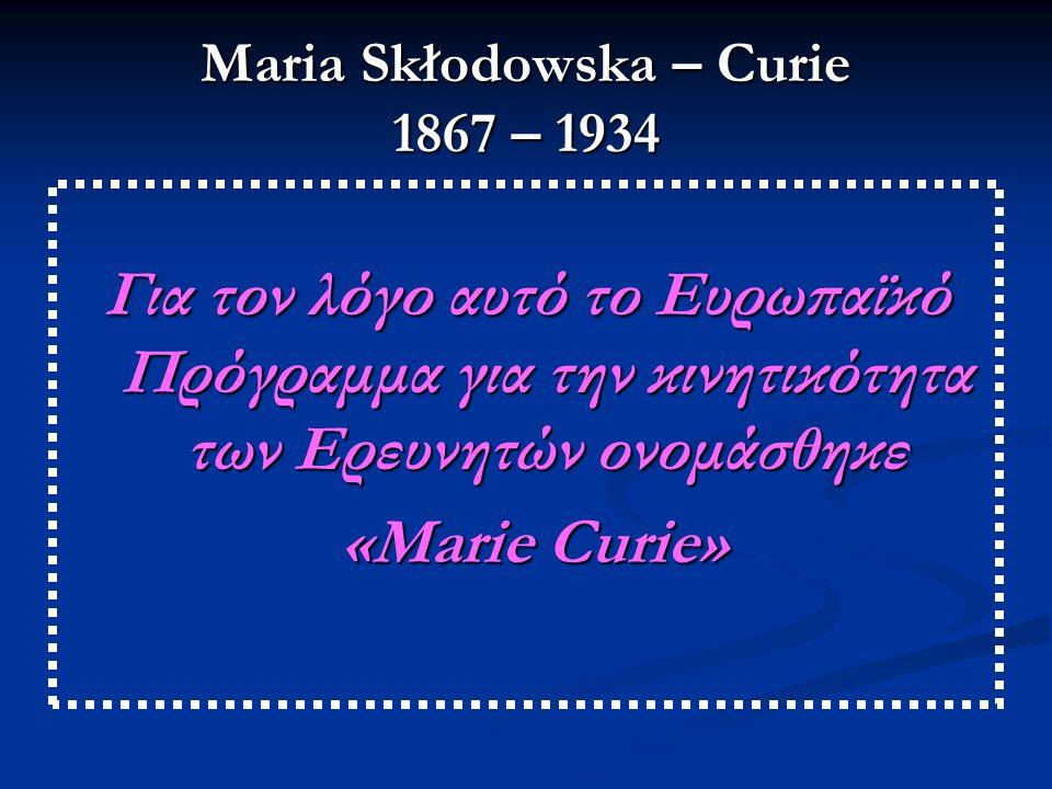 Maria Skłodowska – Curie 1867 – 1934 Για τον λόγο αυτό το Ευρωπαϊκό Πρόγραμμα για την κινητικότητα των Ερευνητών ονομάσθηκε «Marie Curie» «Marie Curie»