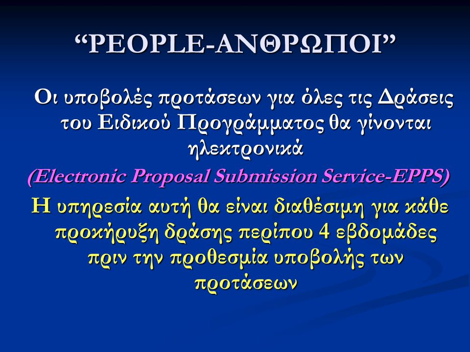 PEOPLE-ΑΝΘΡΩΠΟΙ Οι υποβολές προτάσεων για όλες τις Δράσεις του Ειδικού Προγράμματος θα γίνονται ηλεκτρονικά Οι υποβολές προτάσεων για όλες τις Δράσεις του Ειδικού Προγράμματος θα γίνονται ηλεκτρονικά (Electronic Proposal Submission Service-EPPS) Η υπηρεσία αυτή θα είναι διαθέσιμη για κάθε προκήρυξη δράσης περίπου 4 εβδομάδες πριν την προθεσμία υποβολής των προτάσεων Η υπηρεσία αυτή θα είναι διαθέσιμη για κάθε προκήρυξη δράσης περίπου 4 εβδομάδες πριν την προθεσμία υποβολής των προτάσεων