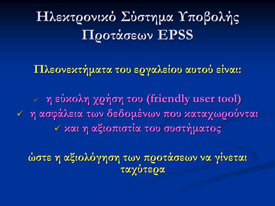 Ηλεκτρονικό Σύστημα Υποβολής Προτάσεων EPSS Πλεονεκτήματα του εργαλείου αυτού είναι:  η εύκολη χρήση του (friendly user tool)  η ασφάλεια των δεδομένων που καταχωρούνται  και η αξιοπιστία του συστήματος ώστε η αξιολόγηση των προτάσεων να γίνεται ταχύτερα