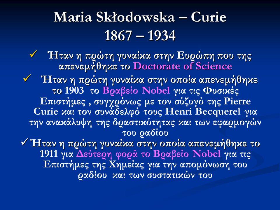 Maria Skłodowska – Curie 1867 – 1934  Ήταν η πρώτη γυναίκα στην Ευρώπη που της απενεμήθηκε το Doctorate of Science  Ήταν η πρώτη γυναίκα στην οποία απενεμήθηκε το  Ήταν η πρώτη γυναίκα στην οποία απενεμήθηκε το 1903 το Βραβείο Nobel για τις Φυσικές Επιστήμες, συγχρόνως με τον σύζυγό της Pierre Curie και τον συνάδελφό τους Henri Becquerel για την ανακάλυψη της δραστικότητας και των εφαρμογών του ραδίου  Ήταν η πρώτη γυναίκα στην οποία απενεμήθηκε το  Ήταν η πρώτη γυναίκα στην οποία απενεμήθηκε το 1911 για Δεύτερη φορά το Βραβείο Nobel για τις Επιστήμες της Χημείας για την απομόνωση του ραδίου και των συστατικών του