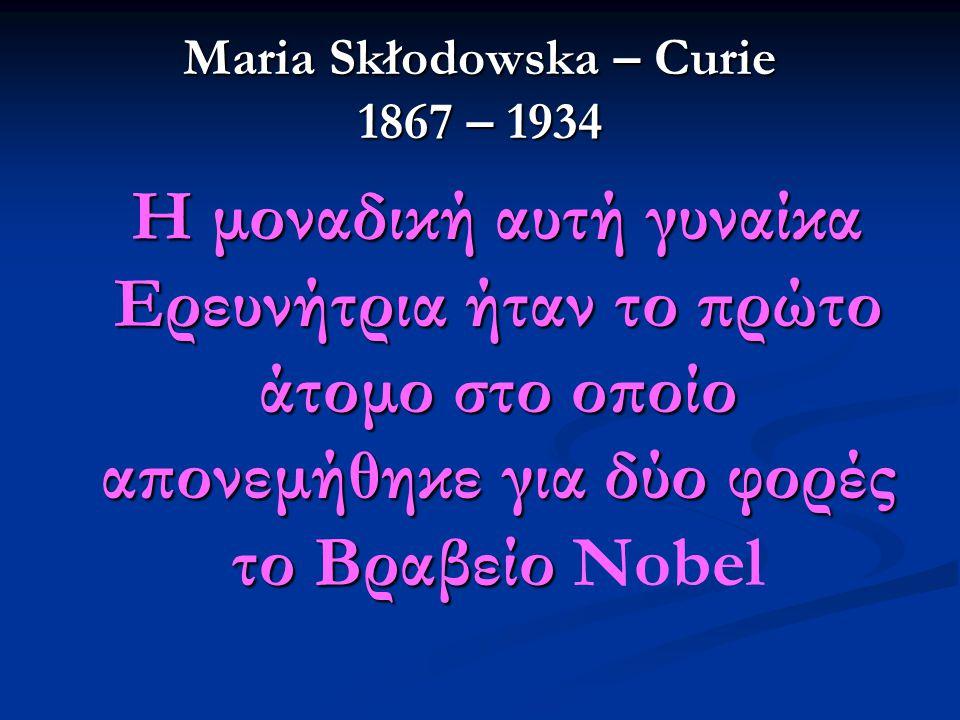 Maria Skłodowska – Curie 1867 – 1934 Η μοναδική αυτή γυναίκα Ερευνήτρια ήταν το πρώτο άτομο στο οποίο απονεμήθηκε για δύο φορές το Βραβείο Η μοναδική αυτή γυναίκα Ερευνήτρια ήταν το πρώτο άτομο στο οποίο απονεμήθηκε για δύο φορές το Βραβείο Nobel