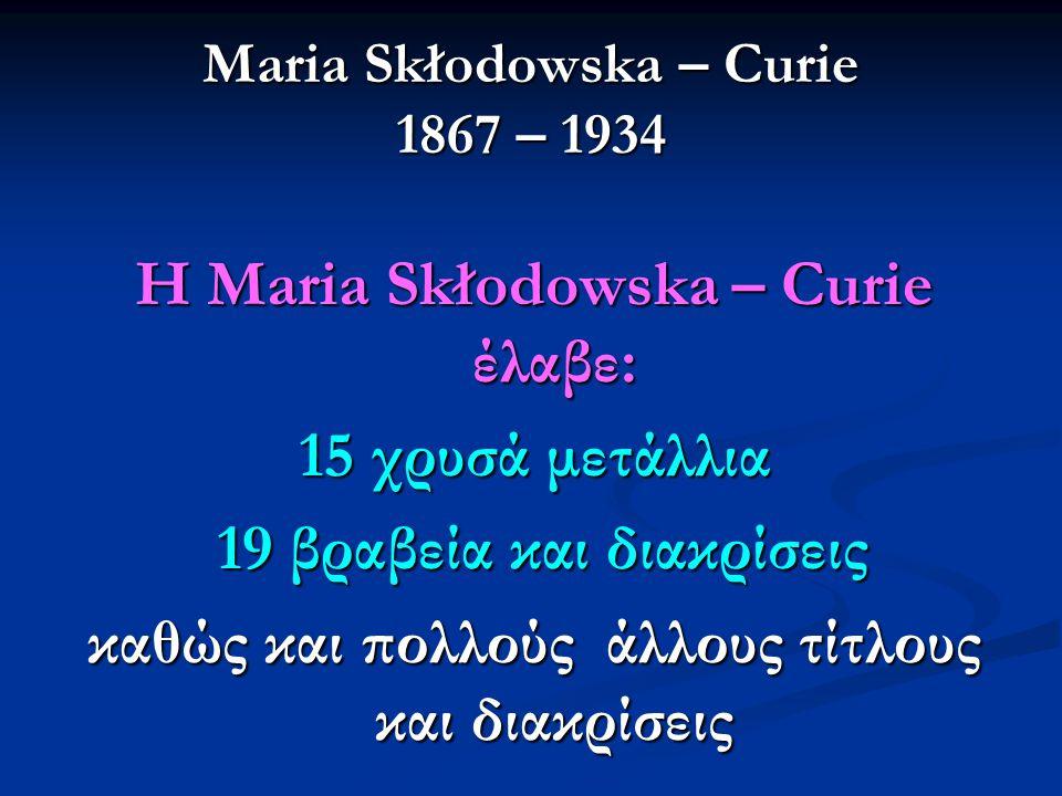 Maria Skłodowska – Curie 1867 – 1934 Η Maria Skłodowska – Curie έλαβε: 15 χρυσά μετάλλια 19 βραβεία και διακρίσεις 19 βραβεία και διακρίσεις καθώς και πολλούς άλλους τίτλους και διακρίσεις