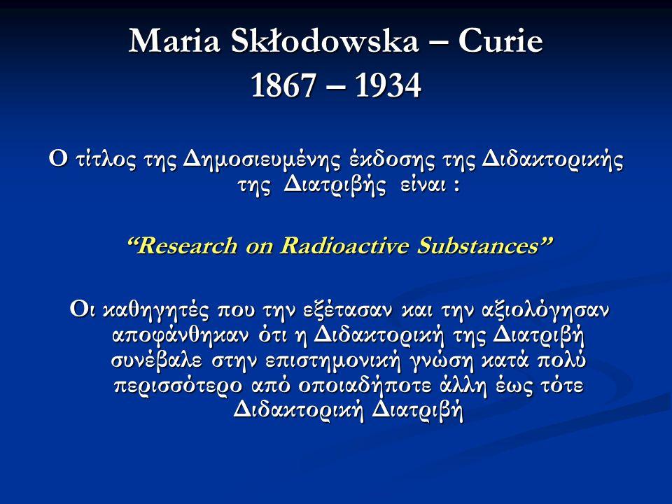 Maria Skłodowska – Curie 1867 – 1934 Ο τίτλος της Δημοσιευμένης έκδοσης της Διδακτορικής της Διατριβής είναι : Research on Radioactive Substances Οι καθηγητές που την εξέτασαν και την αξιολόγησαν αποφάνθηκαν ότι η Διδακτορική της Διατριβή συνέβαλε στην επιστημονική γνώση κατά πολύ περισσότερο από οποιαδήποτε άλλη έως τότε Διδακτορική Διατριβή Οι καθηγητές που την εξέτασαν και την αξιολόγησαν αποφάνθηκαν ότι η Διδακτορική της Διατριβή συνέβαλε στην επιστημονική γνώση κατά πολύ περισσότερο από οποιαδήποτε άλλη έως τότε Διδακτορική Διατριβή