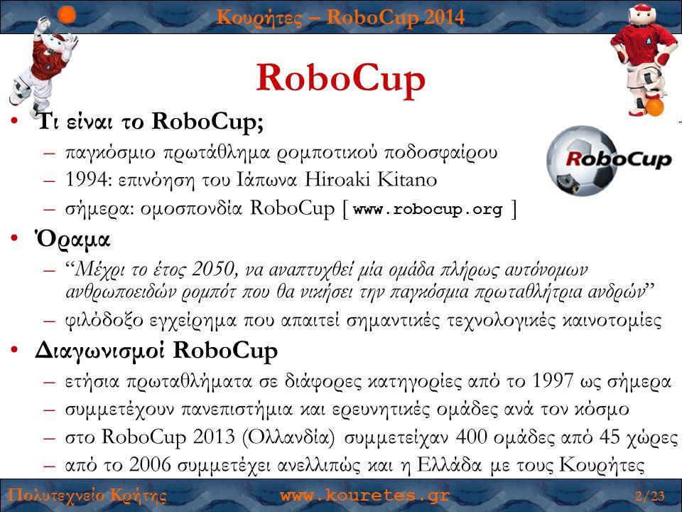 Κουρήτες – RoboCup 2014 Πολυτεχνείο Κρήτης www.kouretes.gr 2/23 RoboCup •Τι είναι το RoboCup; –παγκόσμιο πρωτάθλημα ρομποτικού ποδοσφαίρου –1994: επινόηση του Ιάπωνα Hiroaki Kitano –σήμερα: ομοσπονδία RoboCup [ www.robocup.org ] •Όραμα – Μέχρι το έτος 2050, να αναπτυχθεί μία ομάδα πλήρως αυτόνομων ανθρωποειδών ρομπότ που θα νικήσει την παγκόσμια πρωταθλήτρια ανδρών –φιλόδοξο εγχείρημα που απαιτεί σημαντικές τεχνολογικές καινοτομίες •Διαγωνισμοί RoboCup –ετήσια πρωταθλήματα σε διάφορες κατηγορίες από το 1997 ως σήμερα –συμμετέχουν πανεπιστήμια και ερευνητικές ομάδες ανά τον κόσμο –στο RoboCup 2013 (Ολλανδία) συμμετείχαν 400 ομάδες από 45 χώρες –από το 2006 συμμετέχει ανελλιπώς και η Ελλάδα με τους Κουρήτες