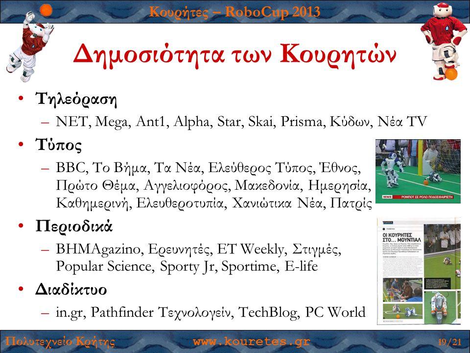 Κουρήτες – RoboCup 2013 Πολυτεχνείο Κρήτης www.kouretes.gr 19/21 Δημοσιότητα των Κουρητών •Τηλεόραση –ΝΕΤ, Mega, Ant1, Alpha, Star, Skai, Prisma, Κύδων, Νέα TV •Τύπος –BBC, Το Βήμα, Τα Νέα, Ελεύθερος Τύπος, Έθνος, Πρώτο Θέμα, Αγγελιοφόρος, Μακεδονία, Ημερησία, Καθημερινή, Ελευθεροτυπία, Χανιώτικα Νέα, Πατρίς •Περιοδικά –ΒΗΜΑgazino, Ερευνητές, ΕΤ Weekly, Στιγμές, Popular Science, Sporty Jr, Sportime, E-life •Διαδίκτυο –in.gr, Pathfinder Τεχνολογείν, TechBlog, PC World