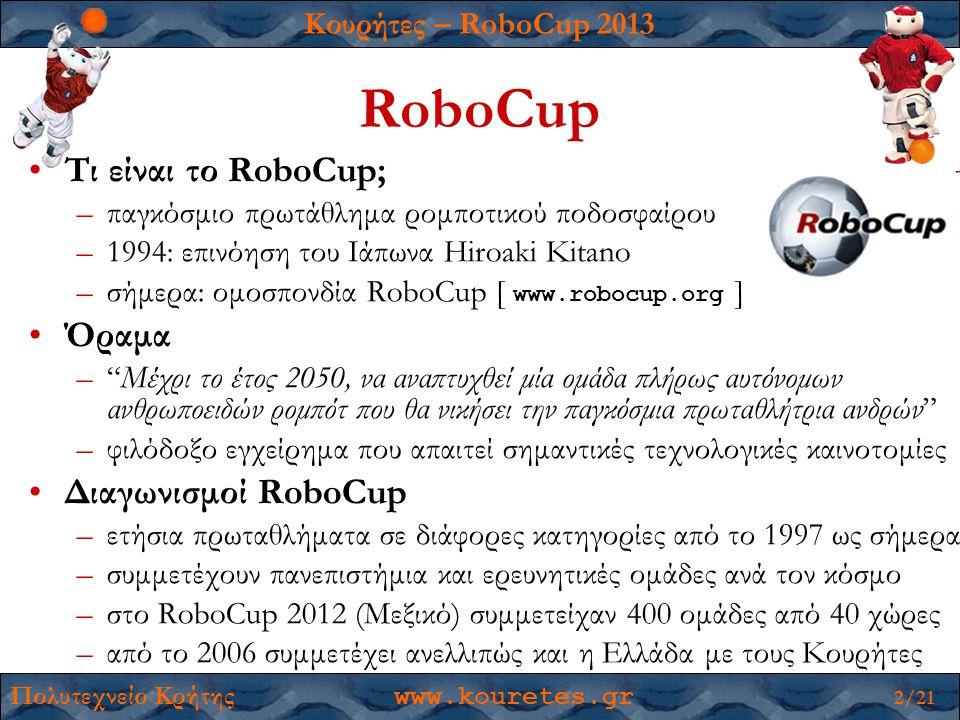 Κουρήτες – RoboCup 2013 Πολυτεχνείο Κρήτης www.kouretes.gr 2/21 RoboCup •Τι είναι το RoboCup; –παγκόσμιο πρωτάθλημα ρομποτικού ποδοσφαίρου –1994: επινόηση του Ιάπωνα Hiroaki Kitano –σήμερα: ομοσπονδία RoboCup [ www.robocup.org ] •Όραμα – Μέχρι το έτος 2050, να αναπτυχθεί μία ομάδα πλήρως αυτόνομων ανθρωποειδών ρομπότ που θα νικήσει την παγκόσμια πρωταθλήτρια ανδρών –φιλόδοξο εγχείρημα που απαιτεί σημαντικές τεχνολογικές καινοτομίες •Διαγωνισμοί RoboCup –ετήσια πρωταθλήματα σε διάφορες κατηγορίες από το 1997 ως σήμερα –συμμετέχουν πανεπιστήμια και ερευνητικές ομάδες ανά τον κόσμο –στο RoboCup 2012 (Μεξικό) συμμετείχαν 400 ομάδες από 40 χώρες –από το 2006 συμμετέχει ανελλιπώς και η Ελλάδα με τους Κουρήτες