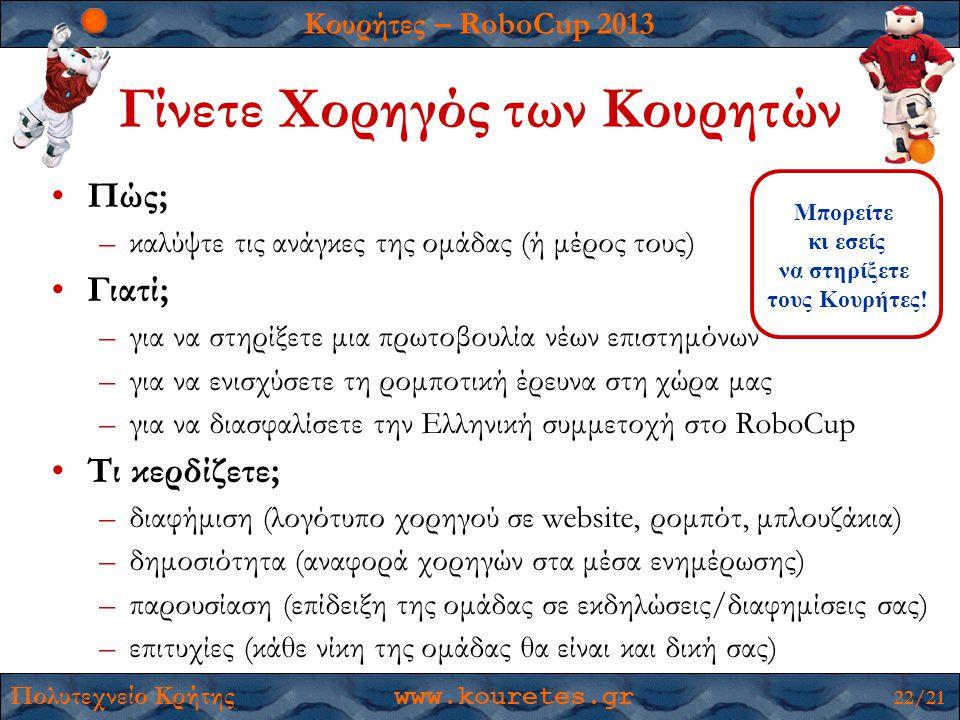 Κουρήτες – RoboCup 2013 Πολυτεχνείο Κρήτης www.kouretes.gr 22/21 Γίνετε Χορηγός των Κουρητών •Πώς; –καλύψτε τις ανάγκες της ομάδας (ή μέρος τους) •Γιατί; –για να στηρίξετε μια πρωτοβουλία νέων επιστημόνων –για να ενισχύσετε τη ρομποτική έρευνα στη χώρα μας –για να διασφαλίσετε την Ελληνική συμμετοχή στο RoboCup •Τι κερδίζετε; –διαφήμιση (λογότυπο χορηγού σε website, ρομπότ, μπλουζάκια) –δημοσιότητα (αναφορά χορηγών στα μέσα ενημέρωσης) –παρουσίαση (επίδειξη της ομάδας σε εκδηλώσεις/διαφημίσεις σας) –επιτυχίες (κάθε νίκη της ομάδας θα είναι και δική σας) Μπορείτε κι εσείς να στηρίξετε τους Κουρήτες!