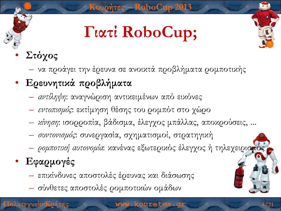 Κουρήτες – RoboCup 2013 Πολυτεχνείο Κρήτης www.kouretes.gr 4/21 Γιατί RoboCup; •Στόχος –να προάγει την έρευνα σε ανοικτά προβλήματα ρομποτικής •Ερευνητικά προβλήματα –αντίληψη: αναγνώριση αντικειμένων από εικόνες –εντοπισμός: εκτίμηση θέσης του ρομπότ στο χώρο –κίνηση: ισορροπία, βάδισμα, έλεγχος μπάλλας, αποκρούσεις,...