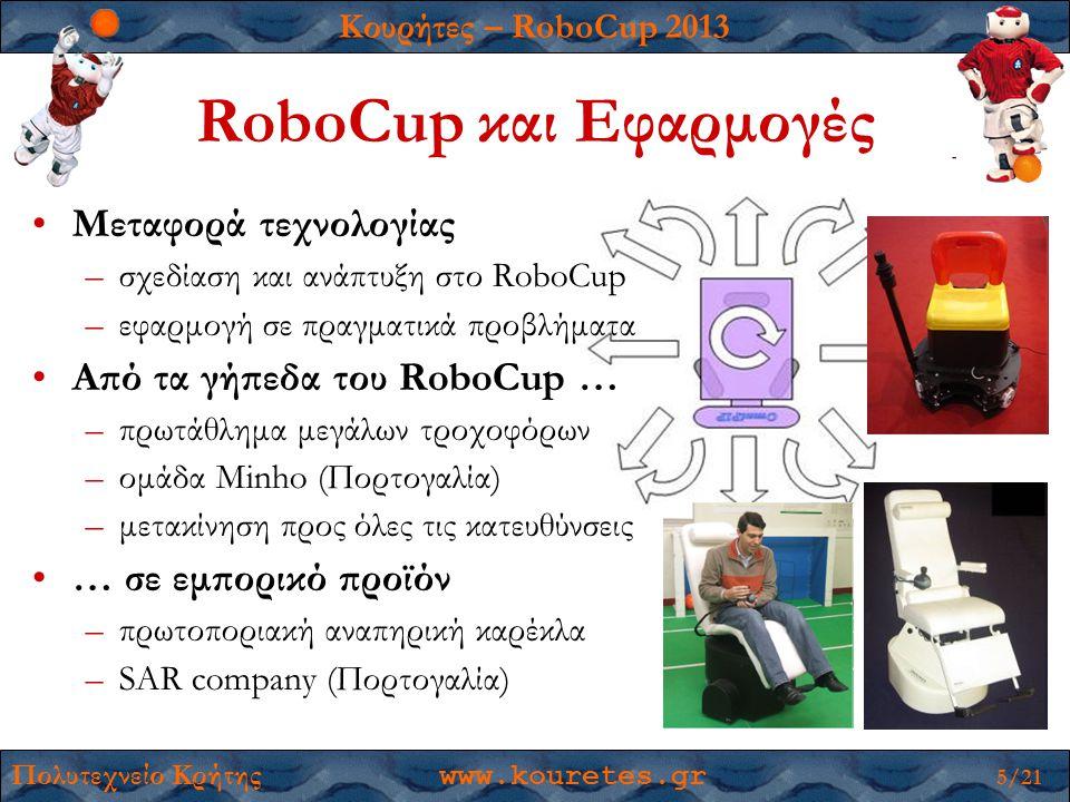 Κουρήτες – RoboCup 2013 Πολυτεχνείο Κρήτης www.kouretes.gr 5/21 RoboCup και Εφαρμογές •Μεταφορά τεχνολογίας –σχεδίαση και ανάπτυξη στο RoboCup –εφαρμογή σε πραγματικά προβλήματα •Από τα γήπεδα του RoboCup … –πρωτάθλημα μεγάλων τροχοφόρων –ομάδα Minho (Πορτογαλία) –μετακίνηση προς όλες τις κατευθύνσεις •… σε εμπορικό προϊόν –πρωτοποριακή αναπηρική καρέκλα –SAR company (Πορτογαλία)