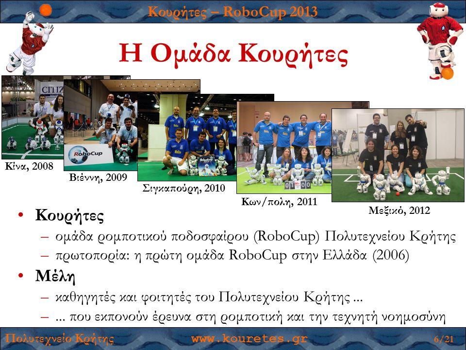 Κουρήτες – RoboCup 2013 Πολυτεχνείο Κρήτης www.kouretes.gr 6/21 Η Ομάδα Κουρήτες •Κουρήτες –ομάδα ρομποτικού ποδοσφαίρου (RoboCup) Πολυτεχνείου Κρήτης –πρωτοπορία: η πρώτη ομάδα RoboCup στην Ελλάδα (2006) •Μέλη –καθηγητές και φοιτητές του Πολυτεχνείου Κρήτης...