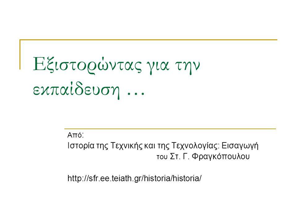 Εξιστορώντας για την εκπαίδευση … Από : Ιστορία της Τεχνικής και της Τεχνολογίας: Εισαγωγή του Στ. Γ. Φραγκόπουλου http://sfr.ee.teiath.gr/historia/hi