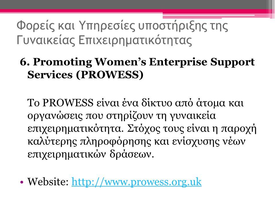 Φορείς και Υπηρεσίες υποστήριξης της Γυναικείας Επιχειρηματικότητας 6. Promoting Women's Enterprise Support Services (PROWESS) Το PROWESS είναι ένα δί
