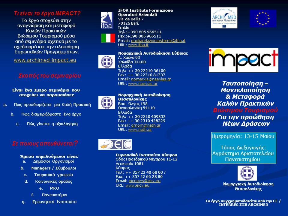 Ταυτοποίηση – Μοντελοποίηση & Μεταφορά Καλών Πρακτικών Βιώσιμου Τουρισμού Για την προώθηση Νέων Δράσεων Ημερομηνία: 13-15 Μαΐου Τόπος Διεξαγωγής: Αγρόκτημα Αριστοτελείου Πανεπιστημίου Νομαρχιακή Αυτοδιοίκηση Θεσσαλονίκης IFOA Instituto Formazione Operatori Aziendali Via de Bellis 7 70126 Bari, Iταλία Tηλ.:+390 805 966511 Fax.:+390 805 966511 Email: pugliarelazioniesterne@ifoa.itpugliarelazioniesterne@ifoa.it URL: www.ifoa.itwww.ifoa.it Νομαρχιακή Αυτοδιοίκηση Εύβοιας Λ.