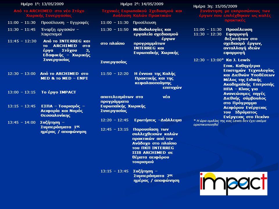 Ημέρα 1 η : 13/05/2009 Από το ARCHIMED στο νέο Στόχο Χωρικής Συνεργασίας 11:00 – 11:30 Προσέλευση – Εγγραφές 11:30 – 11:45 Έναρξη εργασιών – Χαιρετισμοί 11:45 – 12:30 Από το INTERREG και το ARCHIMED στα έργα Στόχου 3, Εδαφικής – Χωρικής Συνεργασίας 12:30 – 13:00 Από το ARCHIMED στο MED & το MED – ENPI 13:00 – 13:15 Το έργο IMPACT 13:15 – 13:45 ΕΣΠΑ – Τουρισμός – Αειφορία και Νομός Θεσσαλονίκης 13:45 – 14:00 Συζήτηση – Συμπεράσματα 1 ης ημέρας / αποφώνηση Ημέρα 2 η : 14/05/2009 Τεχνικές Ευρωπαϊκού Σχεδιασμού και Ανάλυση Καλών Πρακτικών 11:00 – 11:30 Προσέλευση 11:30 – 11:50 Μεθοδολογίες και εργαλεία σχεδιασμού έργων στο πλαίσιο προγραμμάτων INTERREG και Ευρωπαϊκής Χωρικής Συνεργασίας 11:50 – 12:20 Η έννοια της Καλής Πρακτικής και της κεφαλαιοποίησης επιτυχών αποτελεσμάτων στα νέα προγράμματα Ευρωπαϊκής Χωρικής Συνεργασίας 12:20 – 12:45 Ερωτήσεις –Διάλλειμα 12:45 – 13:15 Παρουσίαση των συλλεχθεισών καλών πρακτικών από τον Ανάδοχο στο πλαίσιο του ΠΚΠ INTERREG IIIB ARCHIMED σε θέματα αειφόρου τουρισμού 13:15 – 13:45 Συζήτηση – Συμπεράσματα 2 ης ημέρας / αποφώνηση Ημέρα 3η: 15/05/2009 Συνάντηση με εκπροσώπους των έργων που επιλέχθηκαν ως καλές πρακτικές 11:00 – 11:30 Προσέλευση 11:30 – 12:30 Εφαρμογή δεξιοτήτων στο σχεδιασμό έργων, ανταλλαγή ιδεών εφαρμογή 12:30 – 13:00* Κα J.