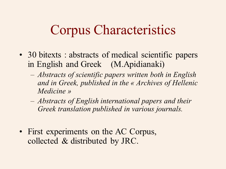 Corpus Characteristics •30 bitexts : abstracts of medical scientific papers in English and Greek (M.Apidianaki) –Abstracts of scientific papers written both in English and in Greek, published in the « Archives of Hellenic Medicine » –Abstracts of English international papers and their Greek translation published in various journals.