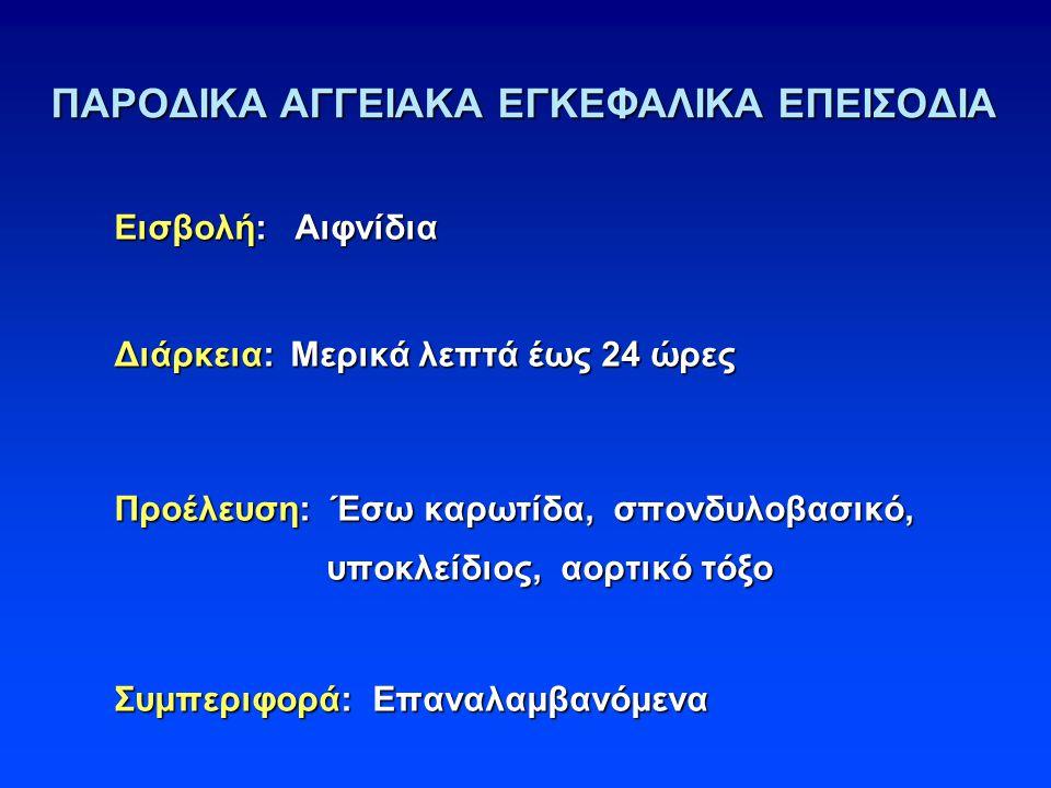 ΠΑΡΟΔΙΚΑ ΑΓΓΕΙΑΚΑ ΕΓΚΕΦΑΛΙΚΑ ΕΠΕΙΣΟΔΙΑ Εισβολή: Αιφνίδια Διάρκεια: Μερικά λεπτά έως 24 ώρες Προέλευση: Έσω καρωτίδα, σπονδυλοβασικό, υποκλείδιος, αορτικό τόξο υποκλείδιος, αορτικό τόξο Συμπεριφορά: Επαναλαμβανόμενα