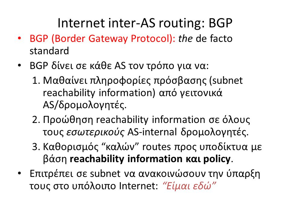 Internet inter-AS routing: BGP • BGP (Border Gateway Protocol): the de facto standard • BGP δίνει σε κάθε AS τον τρόπο για να: 1.Μαθαίνει πληροφορίες