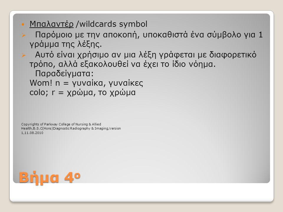 Βήμα 4 ο  Μπαλαντέρ /wildcards symbol  Παρόμοιο με την αποκοπή, υποκαθιστά ένα σύμβολο για 1 γράμμα της λέξης.  Αυτό είναι χρήσιμο αν μια λέξη γράφ
