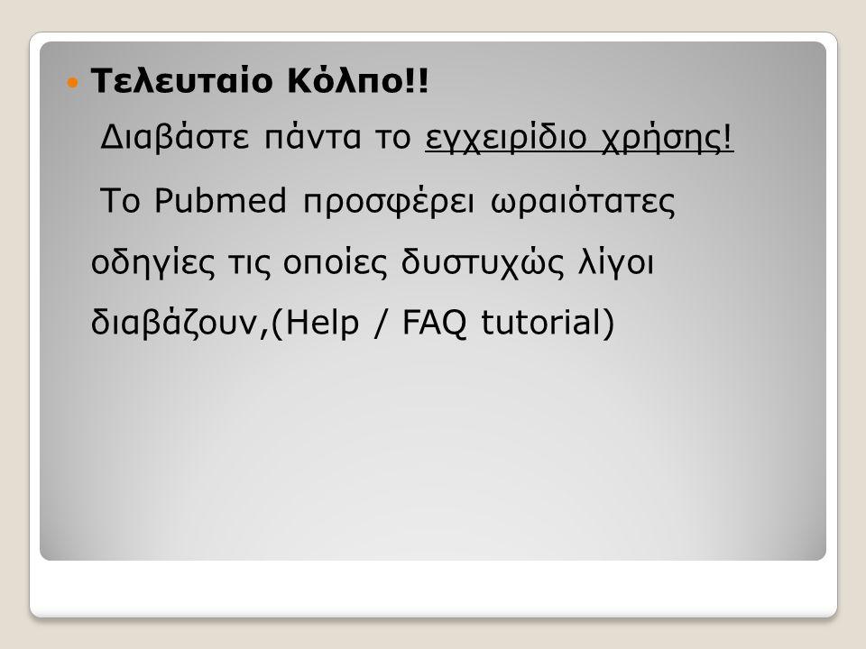  Τελευταίο Κόλπο!! Διαβάστε πάντα το εγχειρίδιο χρήσης! Το Pubmed προσφέρει ωραιότατες οδηγίες τις οποίες δυστυχώς λίγοι διαβάζουν,(Help / FAQ tutori