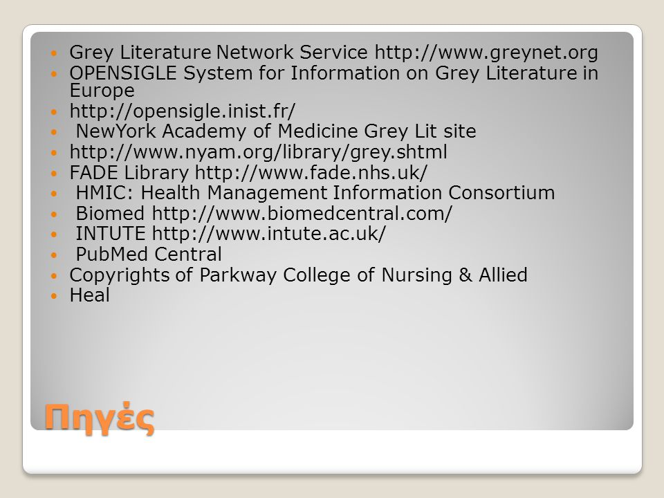 Πηγές  Grey Literature Network Service http://www.greynet.org  OPENSIGLE System for Information on Grey Literature in Europe  http://opensigle.inist.fr/  NewYork Academy of Medicine Grey Lit site  http://www.nyam.org/library/grey.shtml  FADE Library http://www.fade.nhs.uk/  HMIC: Health Management Information Consortium  Biomed http://www.biomedcentral.com/  INTUTE http://www.intute.ac.uk/  PubMed Central  Copyrights of Parkway College of Nursing & Allied  Heal