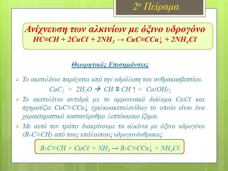 Ανίχνευση των αλκινίων με όξινο υδρογόνο HC≡CH + 2CuCℓ + 2NH 3 → CuC≡CCu↓ + 2NH 4 Cℓ 2 ο Πείραμα Θεωρητικές Επισημάνσεις  Το ακετυλένιο παράγεται από την υδρόλυση του ανθρακασβεστίου.