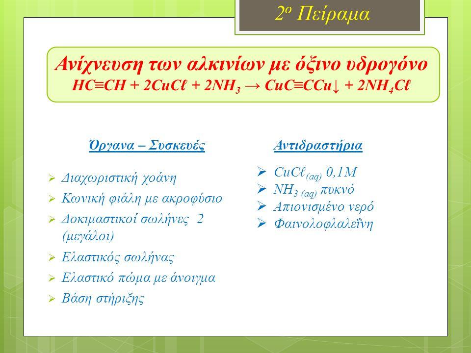 Ανίχνευση των αλκινίων με όξινο υδρογόνο HC≡CH + 2CuCℓ + 2NH 3 → CuC≡CCu↓ + 2NH 4 Cℓ 2 ο Πείραμα Όργανα – Συσκευές  Διαχωριστική χοάνη  Κωνική φιάλη με ακροφύσιο  Δοκιμαστικοί σωλήνες 2 (μεγάλοι)  Ελαστικός σωλήνας  Ελαστικό πώμα με άνοιγμα  Βάση στήριξης Αντιδραστήρια  CuCℓ (aq) 0,1M  NH 3 (aq) πυκνό  Απιονισμένο νερό  Φαινολοφλαλεΐνη