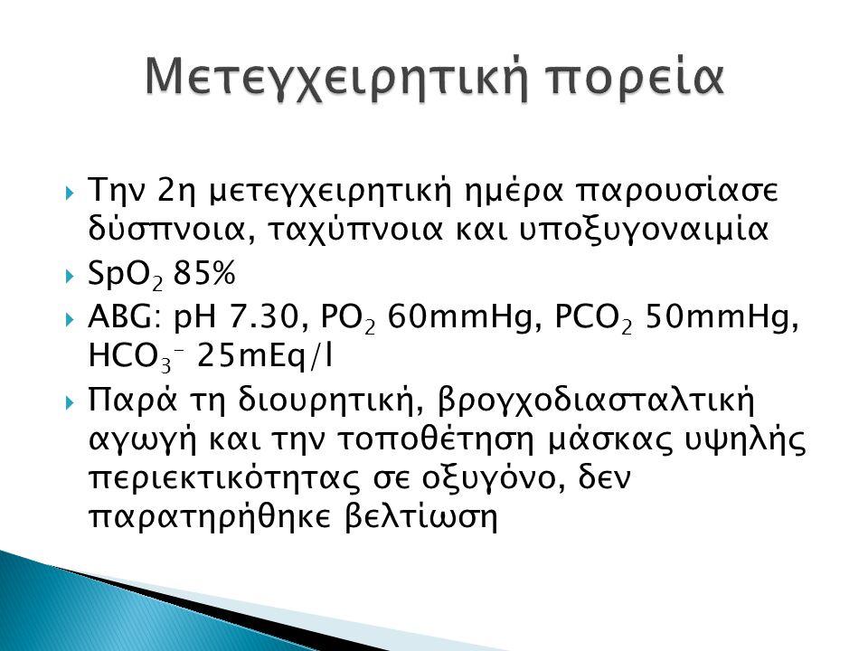  Την 2η μετεγχειρητική ημέρα παρουσίασε δύσπνοια, ταχύπνοια και υποξυγοναιμία  SpO 2 85%  ABG: pH 7.30, PO 2 60mmHg, PCO 2 50mmHg, HCO 3 - 25mEq/l  Παρά τη διουρητική, βρογχοδιασταλτική αγωγή και την τοποθέτηση μάσκας υψηλής περιεκτικότητας σε οξυγόνο, δεν παρατηρήθηκε βελτίωση