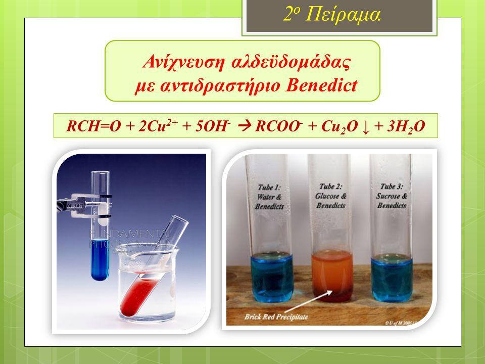 Ανίχνευση αλδεϋδομάδας με αντιδραστήριο Benedict 2 ο Πείραμα RCH=O + 2Cu 2+ + 5OH -  RCOO - + Cu 2 O ↓ + 3H 2 O Όργανα – Συσκευές  Δοκιμαστικοί σωλήνες  Λύχνος  Ποτήρι ζέσεως  Ζυγός Αντιδραστήρια  Βenedict  Διάλυμα γλυκόζης 0,5Μ (9g C 6 Η 12 Ο 6 σε 100mL Η 2 Ο)