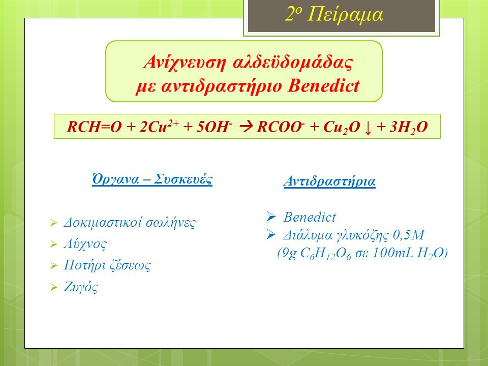 Ανίχνευση αλδεϋδομάδας με αντιδραστήριο Benedict 2 ο Πείραμα RCH=O + 2Cu 2+ + 5OH -  RCOO - + Cu 2 O ↓ + 3H 2 O Όργανα – Συσκευές  Δοκιμαστικοί σωλή