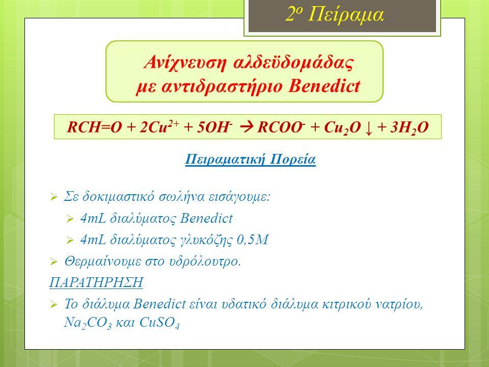 Ανίχνευση αλδεϋδομάδας με Benedict 2 ο Πείραμα RCH=O + 2Cu 2+ + 5OH -  RCOO - + Cu 2 O ↓ + 3H 2 O ΑΡΧΙΚΑ Στο δοκιμαστικό έχουμε διάλυμα γλυκόζης και αντιδραστήριο Benedict