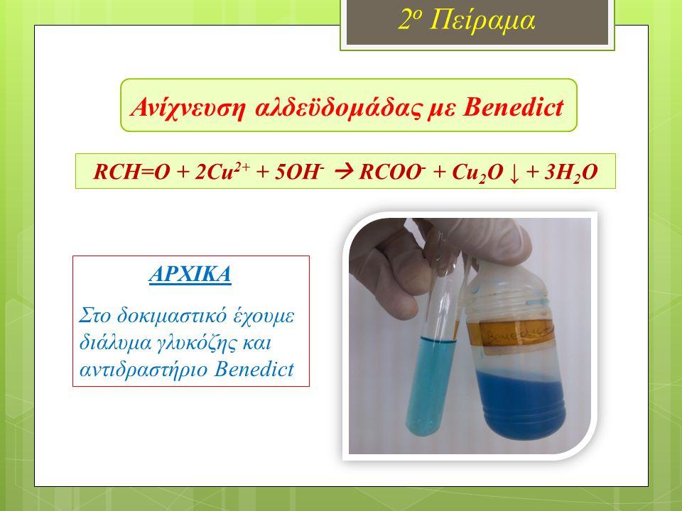 Ανίχνευση αλδεϋδομάδας με Benedict 2 ο Πείραμα RCH=O + 2Cu 2+ + 5OH -  RCOO - + Cu 2 O ↓ + 3H 2 O ΤΕΛΙΚΑ Παρατηρούμε το σχηματισμό του καστανέρυθρου ιζήματος