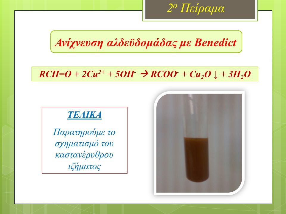 Ανίχνευση αλδεϋδομάδας με Benedict 2 ο Πείραμα RCH=O + 2Cu 2+ + 5OH -  RCOO - + Cu 2 O ↓ + 3H 2 O ΤΕΛΙΚΑ Συγκρίνουμε το χρώμα του δοκιμαστικού σωλήνα που έχουμε κρατήσει ως δείγμα, με τον δοκιμαστικό σωλήνα μετά τη θέρμανση