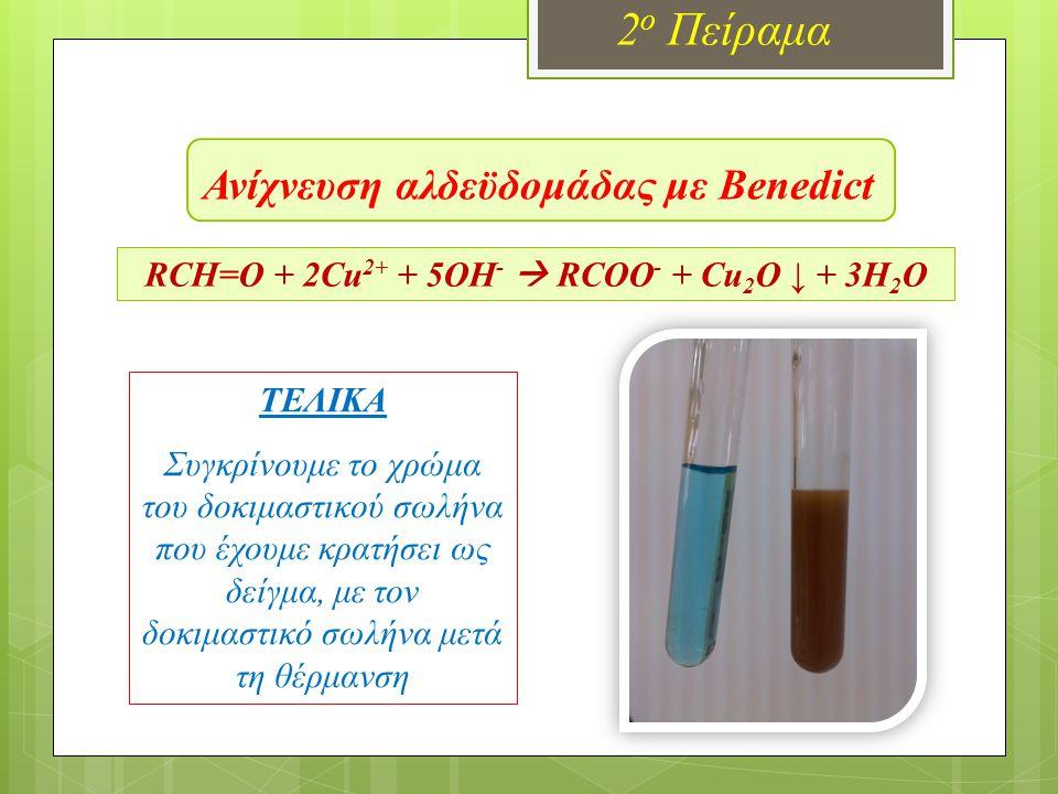 Ανίχνευση αλδεϋδομάδας με Benedict 2 ο Πείραμα RCH=O + 2Cu 2+ + 5OH -  RCOO - + Cu 2 O ↓ + 3H 2 O ΤΕΛΙΚΑ Συγκρίνουμε το χρώμα του δοκιμαστικού σωλήνα
