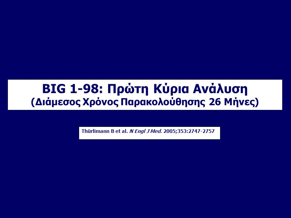 BIG 1-98: Πρώτη Κύρια Ανάλυση (Διάμεσος Χρόνος Παρακολούθησης 26 Μήνες) Thürlimann B et al. N Engl J Med. 2005;353:2747-2757