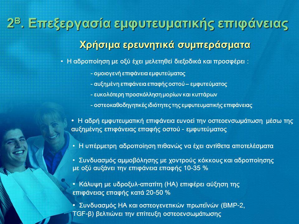 2 Β. Επεξεργασία εμφυτευματικής επιφάνειας 2 Β. Επεξεργασία εμφυτευματικής επιφάνειας Χρήσιμα ερευνητικά συμπεράσματα • Η αδροποίηση με οξύ έχει μελετ