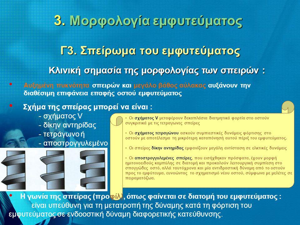 3. Μορφολογία εμφυτεύματος Γ3. Σπείρωμα του εμφυτεύματος • Αυξημένη πυκνότητα σπειρών και μεγάλο βάθος αύλακας αυξάνουν την διαθέσιμη επιφάνεια επαφής