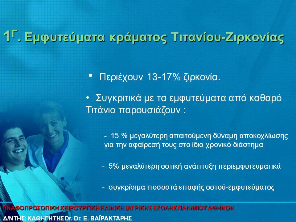 1 Γ. Εμφυτεύματα κράματος Τιτανίου-Ζιρκονίας • Περιέχουν 13-17% ζιρκονία. • Συγκριτικά με τα εμφυτεύματα από καθαρό Τιτάνιο παρουσιάζουν : - 15 % μεγα