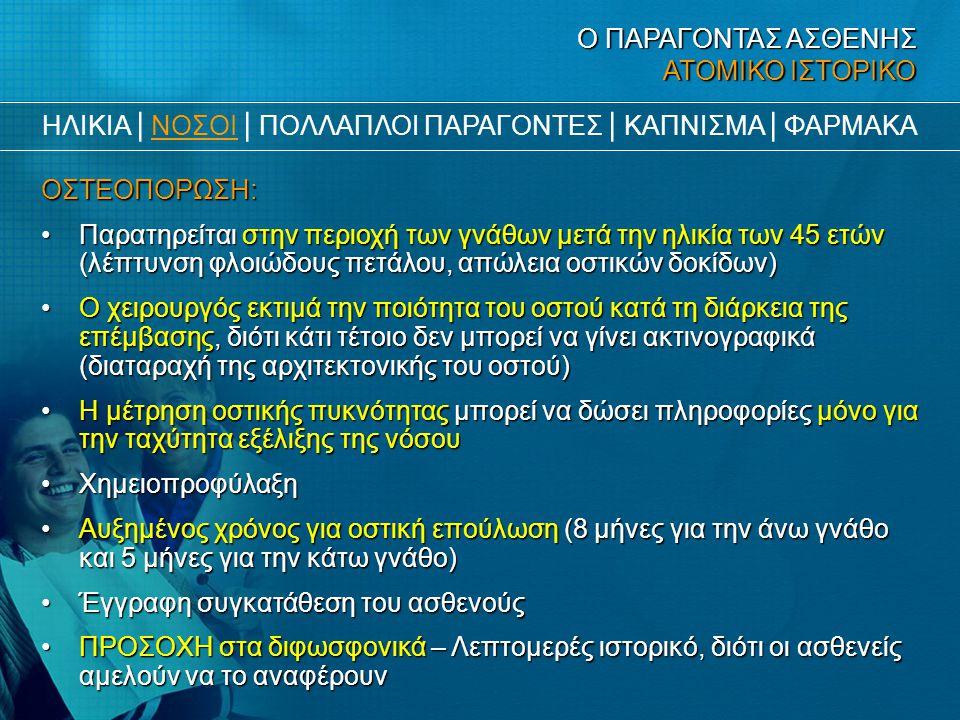 Ο ΠΑΡΑΓΟΝΤΑΣ ΑΣΘΕΝΗΣ ΑΤΟΜΙΚΟ ΙΣΤΟΡΙΚΟ ΟΣΤΕΟΠΟΡΩΣΗ: •Παρατηρείται στην περιοχή των γνάθων μετά την ηλικία των 45 ετών (λέπτυνση φλοιώδους πετάλου, απώλ