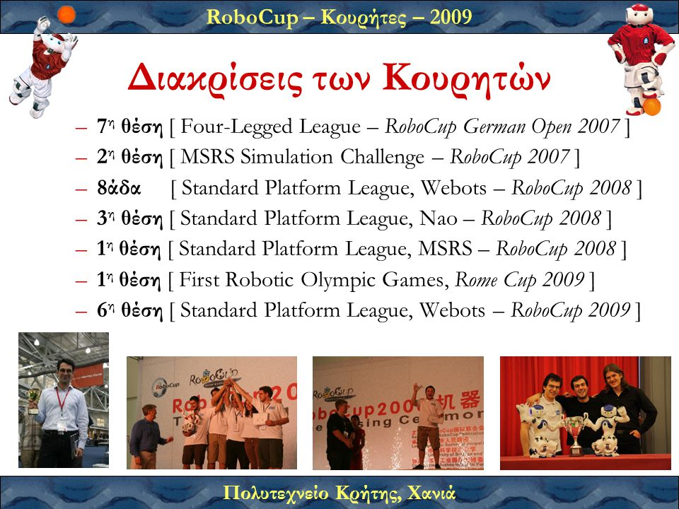 RoboCup – Κουρήτες – 2009 Πολυτεχνείο Κρήτης, Χανιά Διακρίσεις των Κουρητών –7 η θέση [ Four-Legged League – RoboCup German Open 2007 ] –2 η θέση [ MSRS Simulation Challenge – RoboCup 2007 ] –8άδα [ Standard Platform League, Webots – RoboCup 2008 ] –3 η θέση [ Standard Platform League, Nao – RoboCup 2008 ] –1 η θέση [ Standard Platform League, MSRS – RoboCup 2008 ] –1 η θέση [ First Robotic Olympic Games, Rome Cup 2009 ] –6 η θέση [ Standard Platform League, Webots – RoboCup 2009 ]