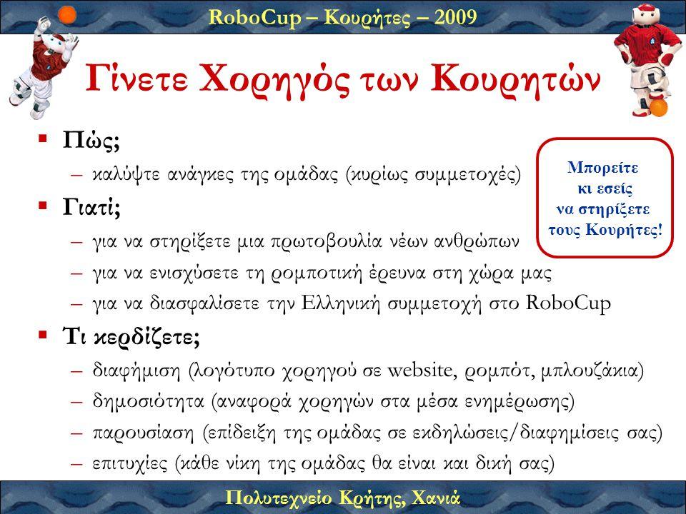 RoboCup – Κουρήτες – 2009 Πολυτεχνείο Κρήτης, Χανιά Γίνετε Χορηγός των Κουρητών  Πώς; –καλύψτε ανάγκες της ομάδας (κυρίως συμμετοχές)  Γιατί; –για να στηρίξετε μια πρωτοβουλία νέων ανθρώπων –για να ενισχύσετε τη ρομποτική έρευνα στη χώρα μας –για να διασφαλίσετε την Ελληνική συμμετοχή στο RoboCup  Τι κερδίζετε; –διαφήμιση (λογότυπο χορηγού σε website, ρομπότ, μπλουζάκια) –δημοσιότητα (αναφορά χορηγών στα μέσα ενημέρωσης) –παρουσίαση (επίδειξη της ομάδας σε εκδηλώσεις/διαφημίσεις σας) –επιτυχίες (κάθε νίκη της ομάδας θα είναι και δική σας) Μπορείτε κι εσείς να στηρίξετε τους Κουρήτες!