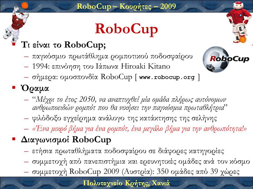 RoboCup – Κουρήτες – 2009 Πολυτεχνείο Κρήτης, Χανιά RoboCup  Τι είναι το RoboCup; –παγκόσμιο πρωτάθλημα ρομποτικού ποδοσφαίρου –1994: επινόηση του Ιάπωνα Hiroaki Kitano –σήμερα: ομοσπονδία RoboCup [ www.robocup.org ]  Όραμα – Μέχρι το έτος 2050, να αναπτυχθεί μία ομάδα πλήρως αυτόνομων ανθρωποειδών ρομπότ που θα νικήσει την παγκόσμια πρωταθλήτρια –φιλόδοξο εγχείρημα ανάλογο της κατάκτησης της σελήνης –«Ένα μικρό βήμα για ένα ρομπότ, ένα μεγάλο βήμα για την ανθρωπότητα!»  Διαγωνισμοί RoboCup –ετήσια πρωταθλήματα ποδοσφαίρου σε διάφορες κατηγορίες –συμμετοχή από πανεπιστήμια και ερευνητικές ομάδες ανά τον κόσμο –συμμετοχή RoboCup 2009 (Αυστρία): 350 ομάδες από 39 χώρες