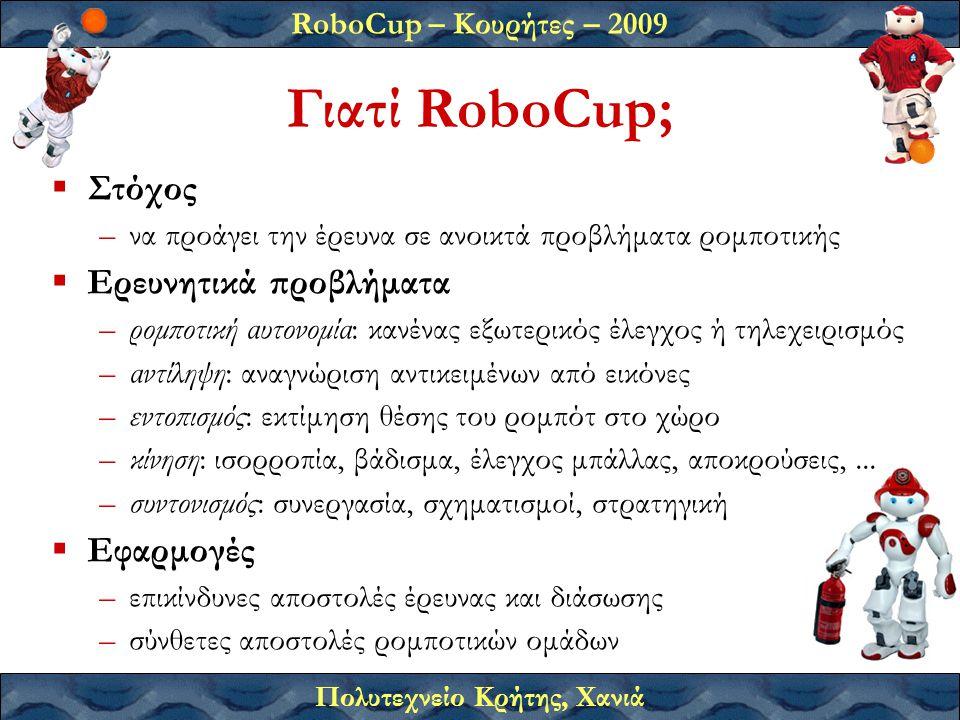 RoboCup – Κουρήτες – 2009 Πολυτεχνείο Κρήτης, Χανιά Γιατί RoboCup;  Στόχος –να προάγει την έρευνα σε ανοικτά προβλήματα ρομποτικής  Ερευνητικά προβλήματα –ρομποτική αυτονομία: κανένας εξωτερικός έλεγχος ή τηλεχειρισμός –αντίληψη: αναγνώριση αντικειμένων από εικόνες –εντοπισμός: εκτίμηση θέσης του ρομπότ στο χώρο –κίνηση: ισορροπία, βάδισμα, έλεγχος μπάλλας, αποκρούσεις,...