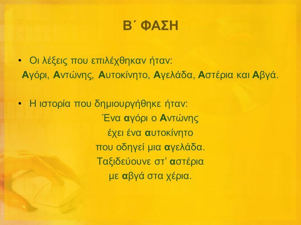 Β΄ ΦΑΣΗ •Οι λέξεις που επιλέχθηκαν ήταν: Αγόρι, Αντώνης, Αυτοκίνητο, Αγελάδα, Αστέρια και Αβγά. •Η ιστορία που δημιουργήθηκε ήταν: Ένα αγόρι ο Αντώνης
