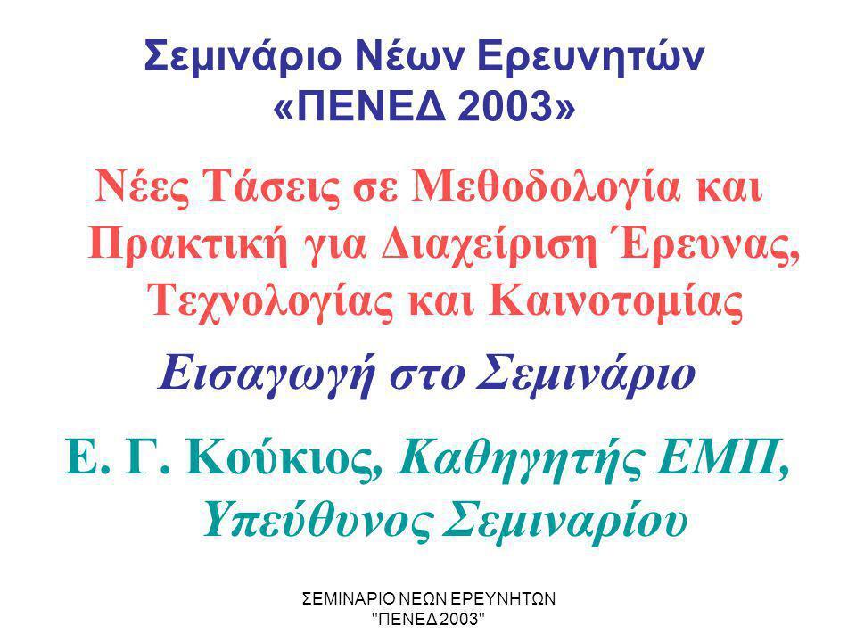 ΣΕΜΙΝΑΡΙΟ ΝΕΩΝ ΕΡΕΥΝΗΤΩΝ ΠΕΝΕΔ 2003 Σχετικές Προβλέψεις - Όροι των Συμβάσεων του «ΠΕΝΕΔ 2003» •Η συμμετοχή νέων πτυχιούχων ή μεταπτυχιακών, οι οποίοι θα εκπαιδευτούν ως Ερευνητές και η λήψη από αυτούς Διδακτορικού Διπλώματος ως απαραίτητη προϋπόθεση •Η συμμετοχή των Νέων Ερευνητών σε Σεμινάρια - διάρκειας άνω των 100 h - με θέματα όπως: η ερευνητική μεθοδολογία, η διοίκηση της έρευνας και της καινοτομίας, η εκμετάλλευση της Ε&Τ γνώσης, και η ενσωμάτωσή της στη διαδικασία της οικονομικής και κοινωνικής ανάπτυξης