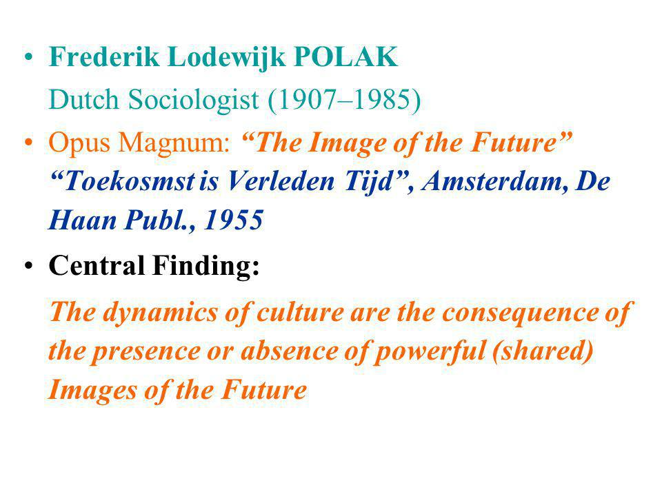 "•Frederik Lodewijk POLAK Dutch Sociologist (1907–1985) •Opus Magnum: ""The Image of the Future"" ""Toekosmst is Verleden Tijd"", Amsterdam, De Haan Publ.,"